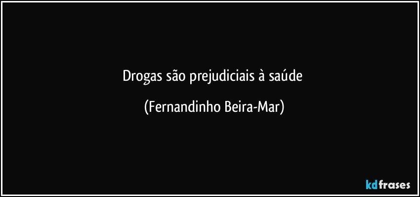Drogas são prejudiciais à saúde (Fernandinho Beira-Mar)