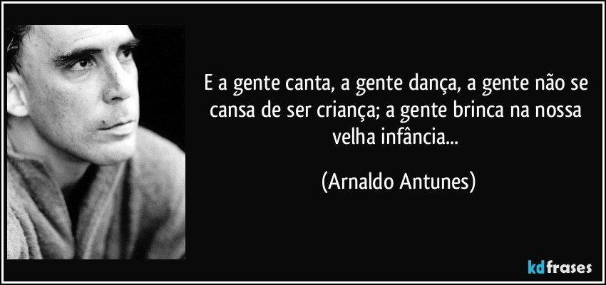 E a gente canta, a gente dança, a gente não se cansa de ser criança; a gente brinca na nossa velha infância... (Arnaldo Antunes)