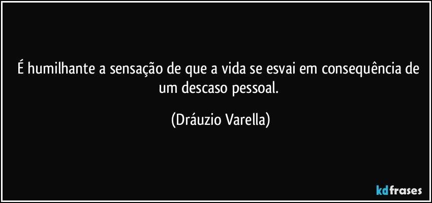 É humilhante a sensação de que a vida se esvai em consequência de um descaso pessoal. (Dráuzio Varella)