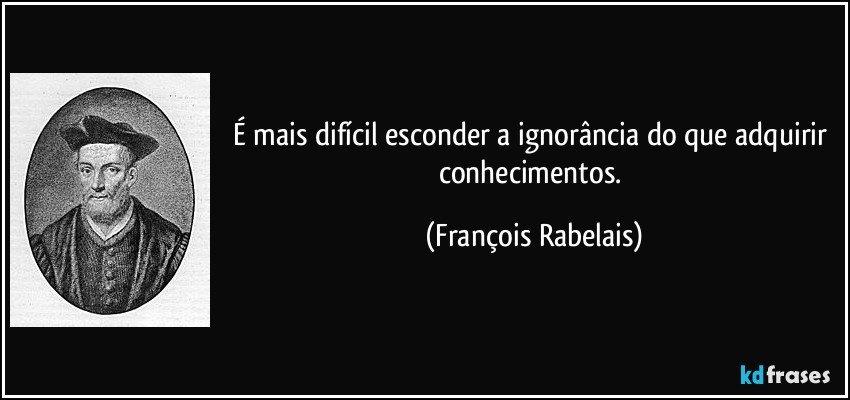 É mais difícil esconder a ignorância do que adquirir conhecimentos. (François Rabelais)