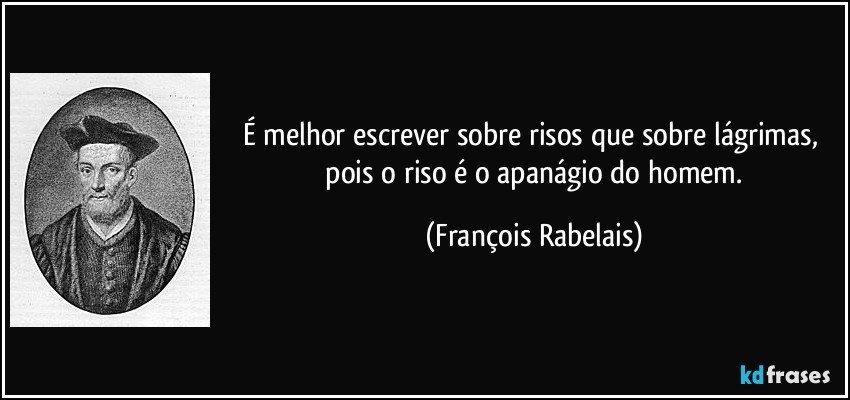 É melhor escrever sobre risos que sobre lágrimas,   pois o riso é o apanágio do homem. (François Rabelais)