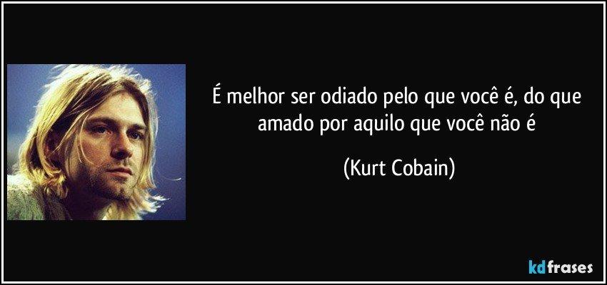 É melhor ser odiado pelo que você é, do que amado por aquilo que você não é (Kurt Cobain)