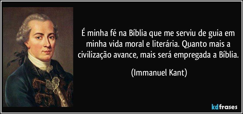 É minha fé na Bíblia que me serviu de guia em minha vida moral e literária. Quanto mais a civilização avance, mais será empregada a Bíblia. (Immanuel Kant)