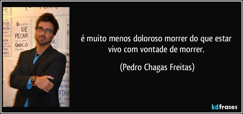 é muito menos doloroso morrer do que estar vivo com vontade de morrer. (Pedro Chagas Freitas)