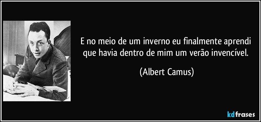 E no meio de um inverno eu finalmente aprendi que havia dentro de mim um verão invencível. (Albert Camus)