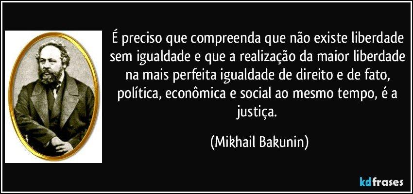 É preciso que compreenda que não existe liberdade sem igualdade e que a realização da maior liberdade na mais perfeita igualdade de direito e de fato, política, econômica e social ao mesmo tempo, é a justiça. (Mikhail Bakunin)