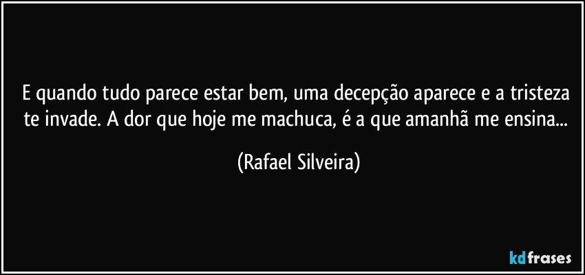 E quando tudo parece estar bem, uma decepção aparece e a tristeza te invade. A dor que hoje me machuca, é a que amanhã me ensina... (Rafael Silveira)