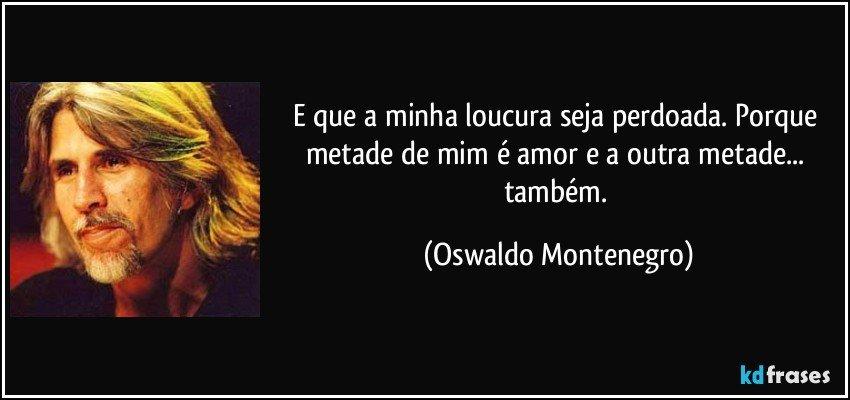 E que a minha loucura seja perdoada. Porque metade de mim é amor e a outra metade... também. (Oswaldo Montenegro)
