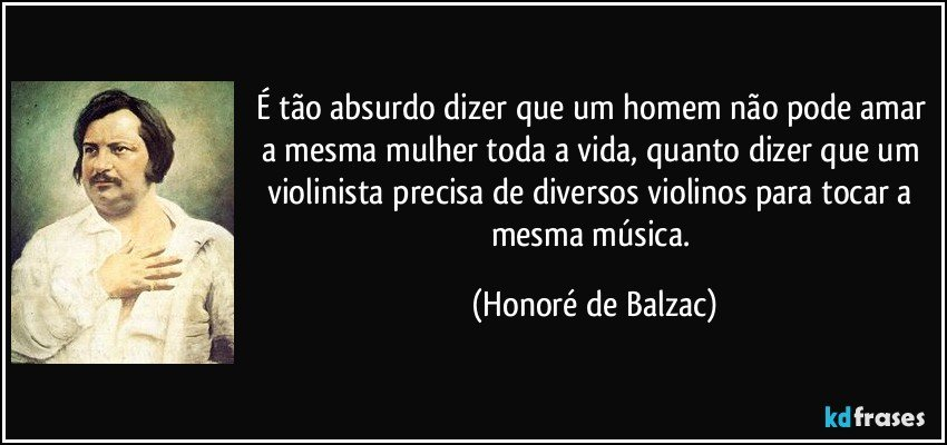 É tão absurdo dizer que um homem não pode amar a mesma mulher toda a vida, quanto dizer que um violinista precisa de diversos violinos para tocar a mesma música. (Honoré de Balzac)