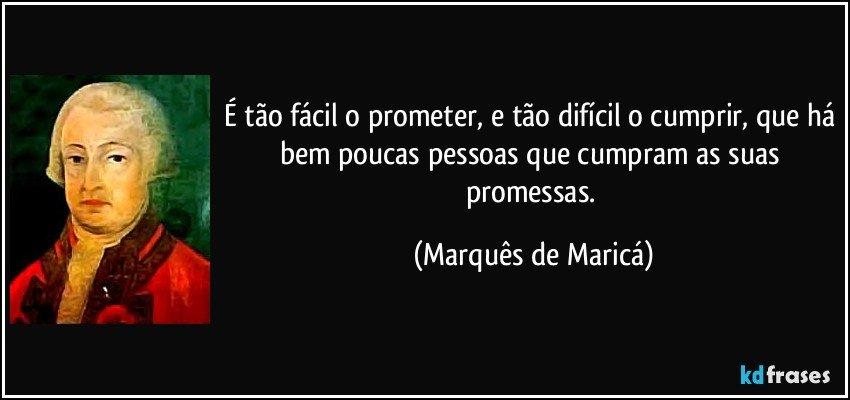 É tão fácil o prometer, e tão difícil o cumprir, que há bem poucas pessoas que cumpram as suas promessas. (Marquês de Maricá)