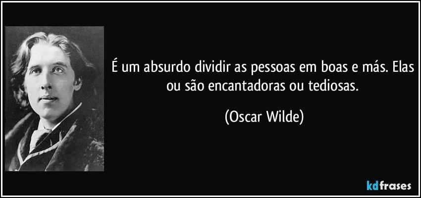 É um absurdo dividir as pessoas em boas e más. Elas ou são encantadoras ou tediosas. (Oscar Wilde)