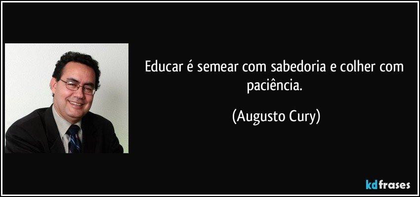 Educar é semear com sabedoria e colher com paciência. (Augusto Cury)