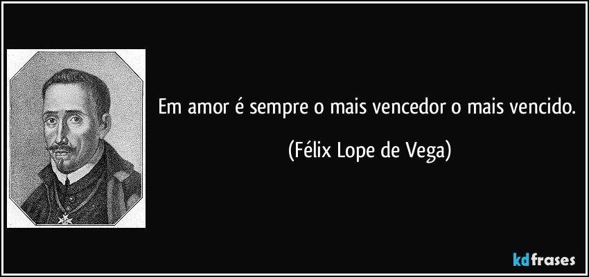 Em amor é sempre o mais vencedor o mais vencido. (Félix Lope de Vega)