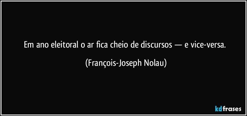 Em ano eleitoral o ar fica cheio de discursos — e vice-versa. (François-Joseph Nolau)