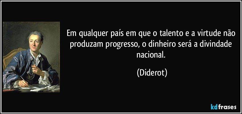 Em qualquer país em que o talento e a virtude não produzam progresso, o dinheiro será a divindade nacional. (Diderot)