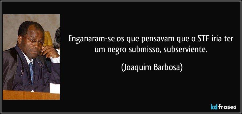 Enganaram-se os que pensavam que o STF iria ter um negro submisso, subserviente. (Joaquim Barbosa)