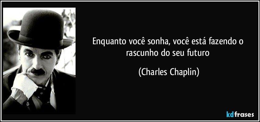 Enquanto você sonha, você está fazendo o rascunho do seu futuro (Charles Chaplin)
