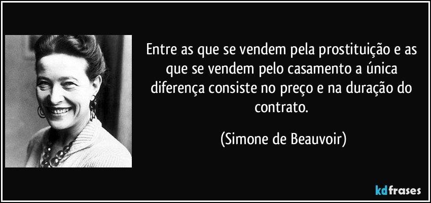 Entre as que se vendem pela prostituição e as que se vendem pelo casamento a única diferença consiste no preço e na duração do contrato. (Simone de Beauvoir)