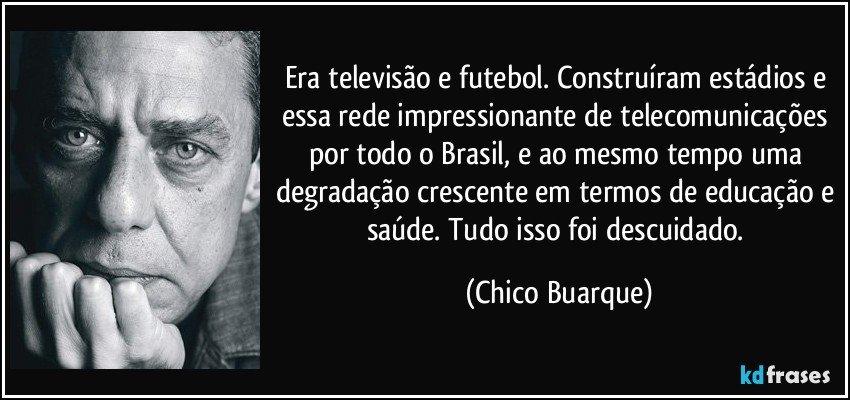 Era televisão e futebol. Construíram estádios e essa rede impressionante de telecomunicações por todo o Brasil, e ao mesmo tempo uma degradação crescente em termos de educação e saúde. Tudo isso foi descuidado. (Chico Buarque)