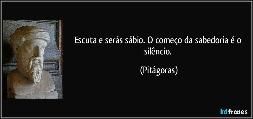 Escuta e serás sábio. O começo da sabedoria é o silêncio. (Pitágoras)
