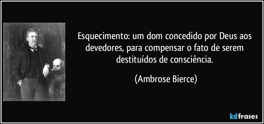 Esquecimento: um dom concedido por Deus aos devedores, para compensar o fato de serem destituídos de consciência. (Ambrose Bierce)