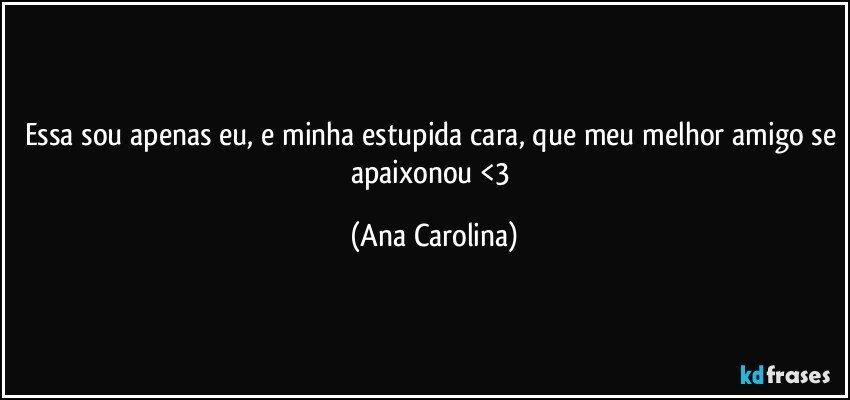 Essa sou apenas eu, e minha estupida cara, que meu melhor amigo se apaixonou <3 (Ana Carolina)