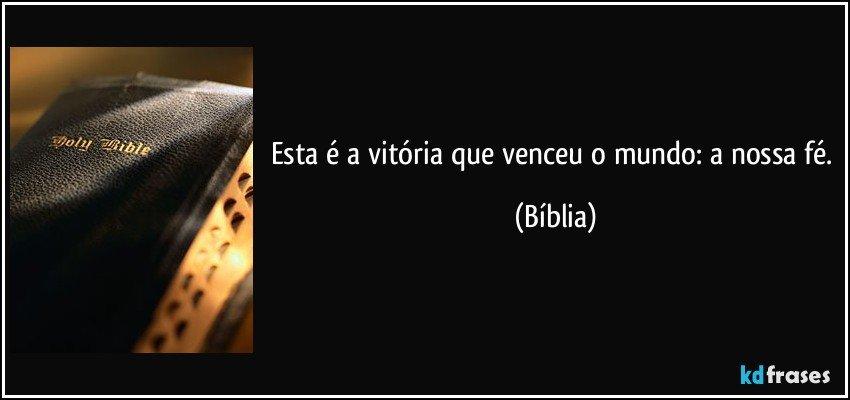 Esta é a vitória que venceu o mundo: a nossa fé. (Bíblia)