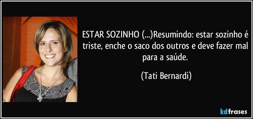 ESTAR SOZINHO (...)Resumindo: estar sozinho é triste, enche o saco dos outros e deve fazer mal para a saúde. (Tati Bernardi)