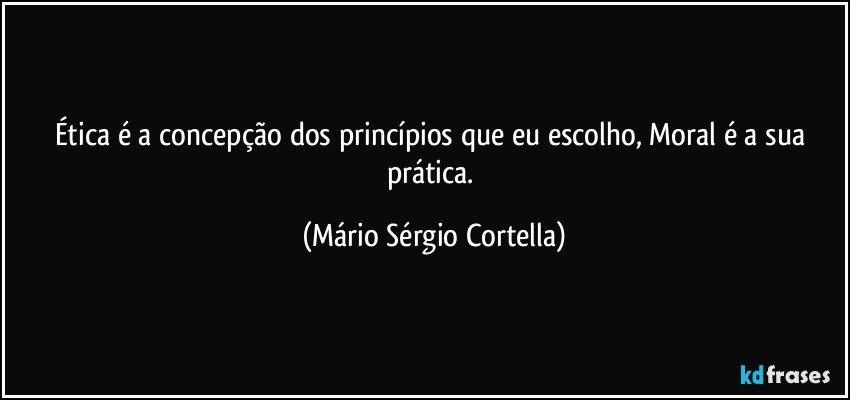 Ética é a concepção dos princípios que eu escolho, Moral é a sua prática. (Mário Sérgio Cortella)