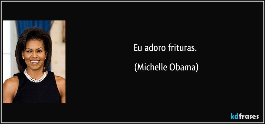 Eu adoro frituras. (Michelle Obama)