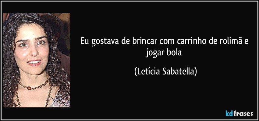 Eu gostava de brincar com carrinho de rolimã e jogar bola (Letícia Sabatella)