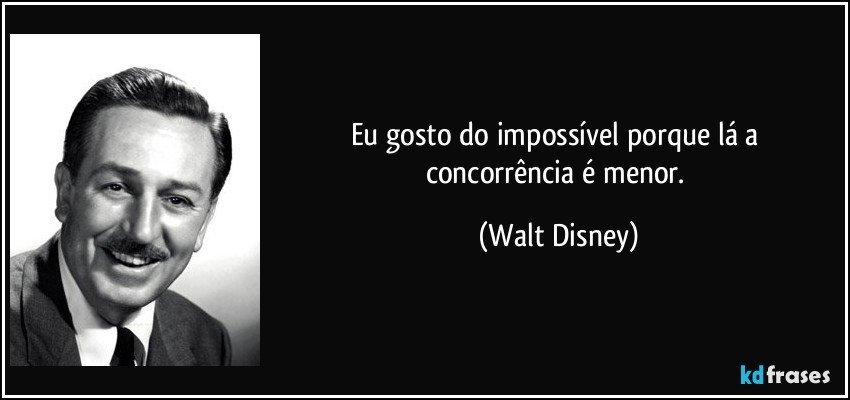 Eu gosto do impossível porque lá a concorrência é menor. (Walt Disney)