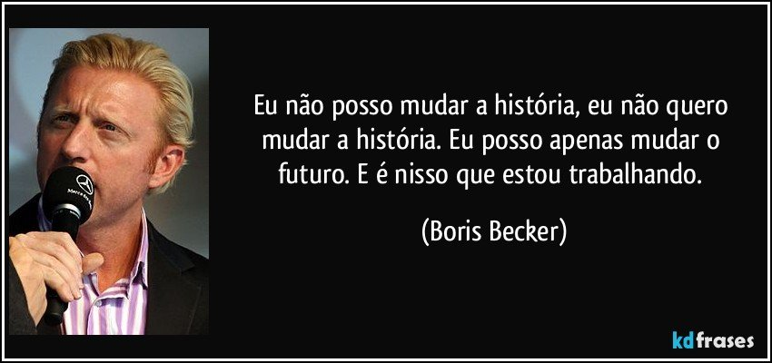 Eu não posso mudar a história, eu não quero mudar a história. Eu posso apenas mudar o futuro. E é nisso que estou trabalhando. (Boris Becker)