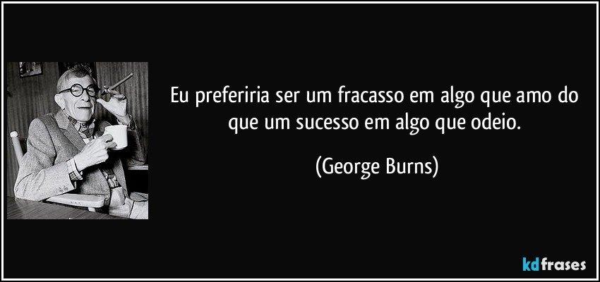 Eu preferiria ser um fracasso em algo que amo do que um sucesso em algo que odeio. (George Burns)