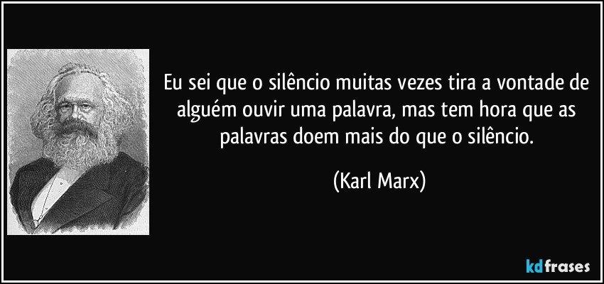 Eu sei que o silêncio muitas vezes tira a vontade de alguém ouvir uma palavra, mas tem hora que as palavras doem mais do que o silêncio. (Karl Marx)
