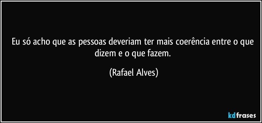 Eu só acho que as pessoas deveriam ter mais coerência entre o que dizem e o que fazem. (Rafael Alves)