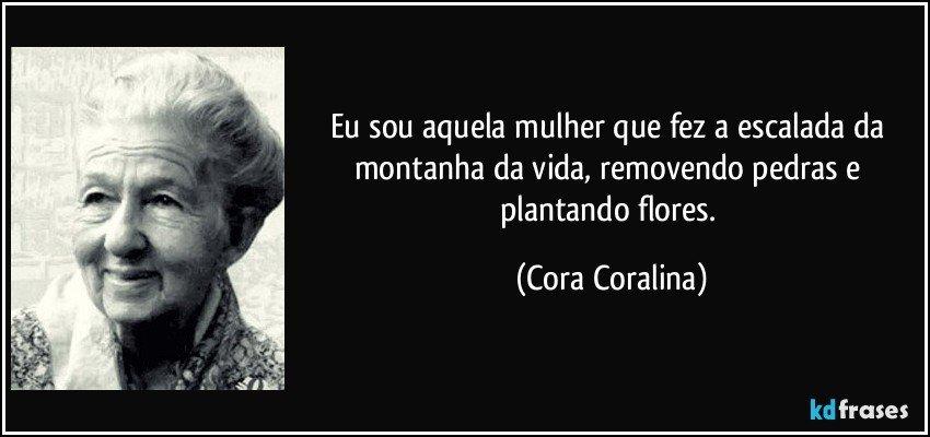 Eu sou aquela mulher que fez a escalada da montanha da vida, removendo pedras e plantando flores. (Cora Coralina)