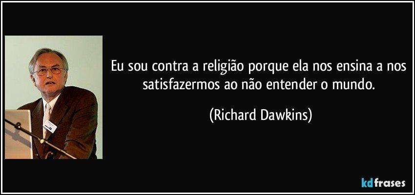 Eu sou contra a religião porque ela nos ensina a nos satisfazermos ao não entender o mundo. (Richard Dawkins)