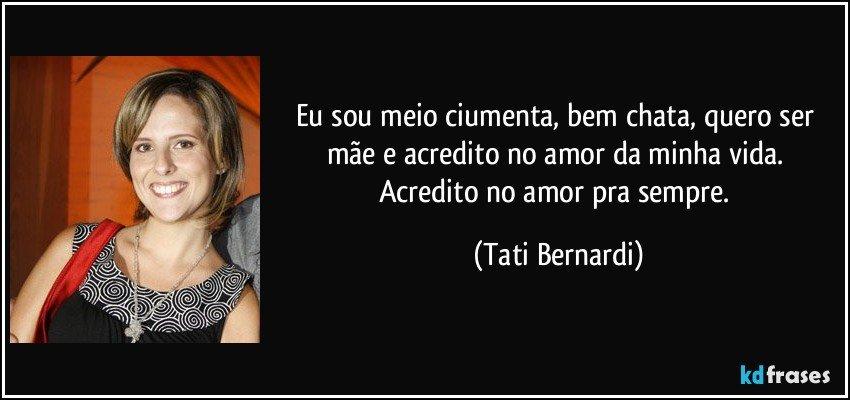 ... no amor da minha vida. Acredito no amor pra sempre. (Tati Bernardi