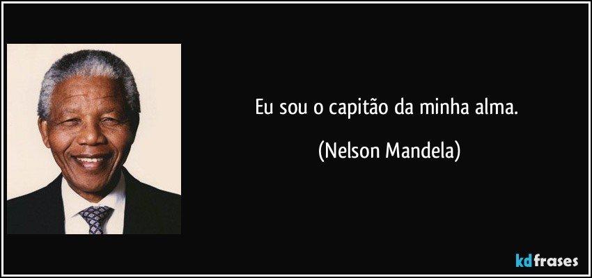Eu sou o capitão da minha alma. (Nelson Mandela)