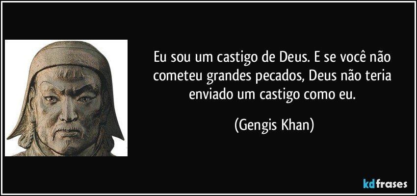 Eu sou um castigo de Deus. E se você não cometeu grandes pecados, Deus não teria enviado um castigo como eu. (Gengis Khan)