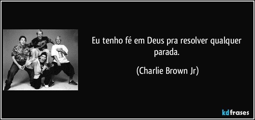 Eu tenho fé em Deus pra resolver qualquer parada. (Charlie Brown Jr)
