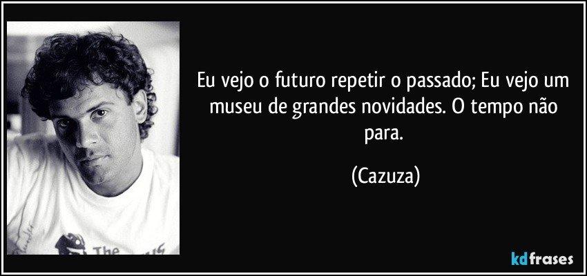 Eu vejo o futuro repetir o passado; Eu vejo um museu de grandes...