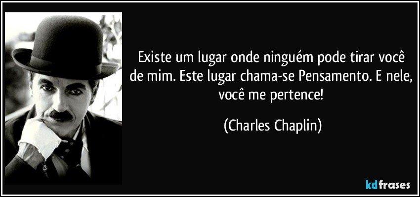 Charles Chaplin Frases A Vida é Uma Peça De Teatro: Existe Um Lugar Onde Ninguém Pode Tirar Você De Mim. Este