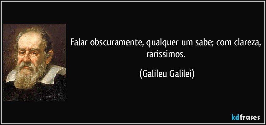 Falar obscuramente, qualquer um sabe; com clareza, raríssimos. (Galileu Galilei)