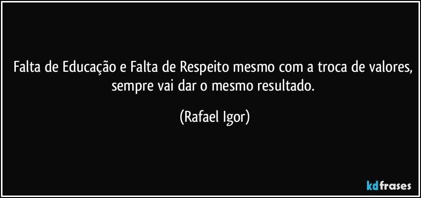 Falta de Educação e Falta de Respeito mesmo com a troca de valores, sempre vai dar o mesmo resultado. (Rafael Igor)
