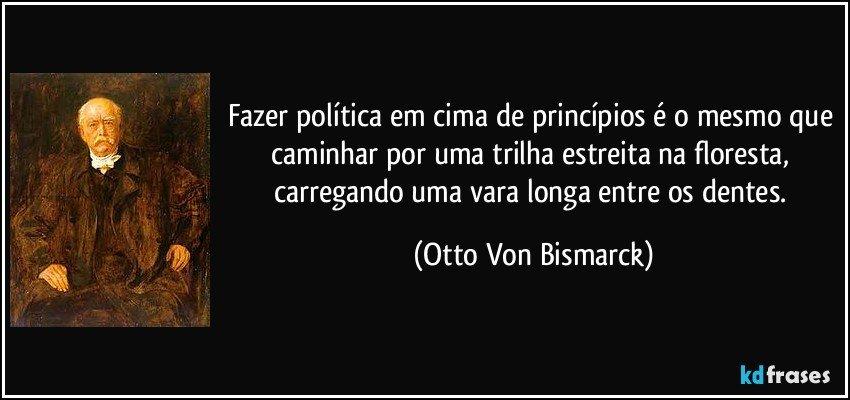 Fazer política em cima de princípios é o mesmo que caminhar por uma trilha estreita na floresta, carregando uma vara longa entre os dentes. (Otto Von Bismarck)