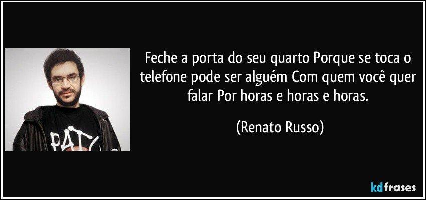 Feche a porta do seu quarto Porque se toca o telefone pode ser alguém Com quem você quer falar Por horas e horas e horas. (Renato Russo)