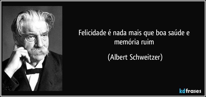 Felicidade é nada mais que boa saúde e memória ruim (Albert Schweitzer)