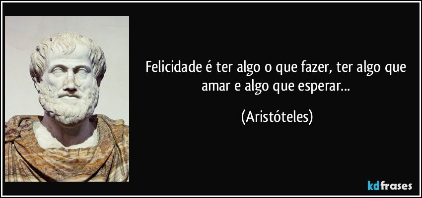 Felicidade é ter algo o que fazer, ter algo que amar e algo que esperar... (Aristóteles)